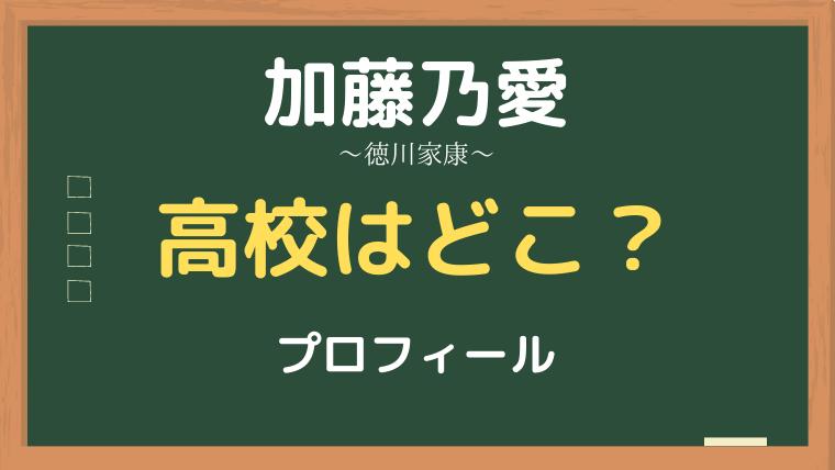 加藤乃愛(徳川家康)の高校はどこ?誕生日や身長・プロフィールもチェック!
