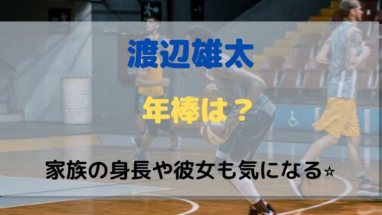 渡邊雄太の年棒はいくらになる?彼女や家族について!バスケ一家で高身長か