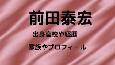 前田泰宏の出身高校や経歴・学歴は?妻や子供と前田ハウスについても