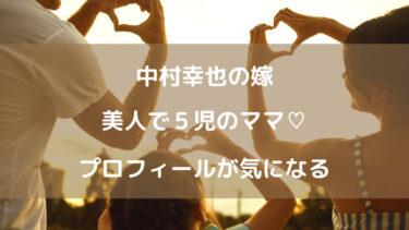 【画像】中村幸也の嫁は5児ママで美人!年齢やプロフィール・職業は?